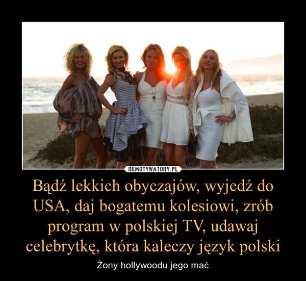 Bądź lekkich obyczajów, wyjedź do USA, daj bogatemu kolesiowi, zrób program w polskiej TV, udawaj celebrytkę, która kaleczy język polski – Żony hollywoodu jego mać