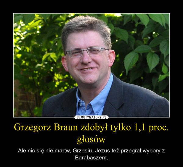 Grzegorz Braun zdobył tylko 1,1 proc. głosów – Ale nic się nie martw, Grzesiu. Jezus też przegrał wybory z Barabaszem.