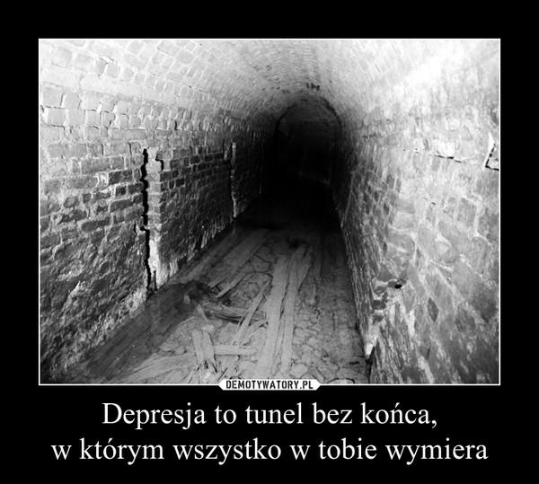 Depresja to tunel bez końca,w którym wszystko w tobie wymiera –