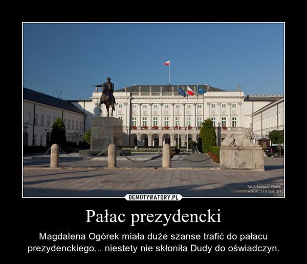 Pałac prezydencki – Magdalena Ogórek miała duże szanse trafić do pałacu prezydenckiego... niestety nie skłoniła Dudy do oświadczyn.