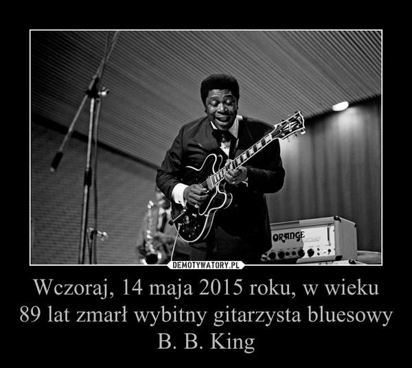 Wczoraj, 14 maja 2015 roku, w wieku89 lat zmarł wybitny gitarzysta bluesowyB. B. King –