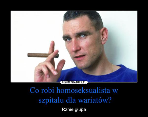 Co robi homoseksualista w szpitalu dla wariatów? – Rżnie głupa