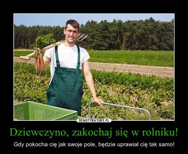 Dziewczyno, zakochaj się w rolniku! – Gdy pokocha cię jak swoje pole, będzie uprawiał cię tak samo!