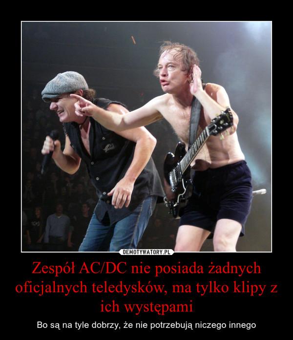 Zespół AC/DC nie posiada żadnych oficjalnych teledysków, ma tylko klipy z ich występami – Bo są na tyle dobrzy, że nie potrzebują niczego innego