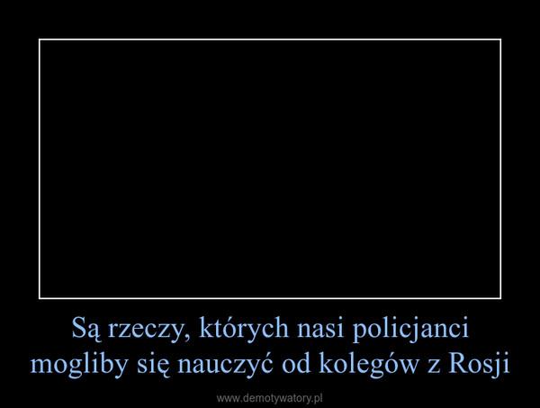 Są rzeczy, których nasi policjanci mogliby się nauczyć od kolegów z Rosji –