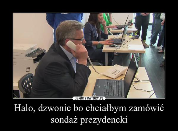 Halo, dzwonie bo chciałbym zamówić sondaż prezydencki –