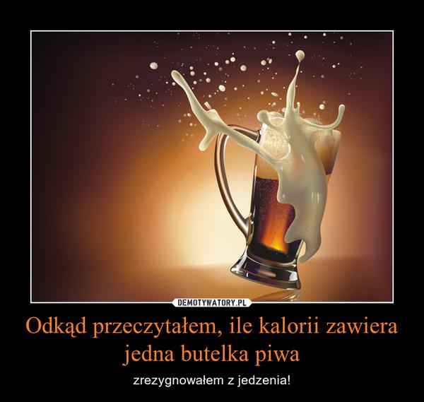 Odkąd przeczytałem, ile kalorii zawiera jedna butelka piwa – zrezygnowałem z jedzenia!