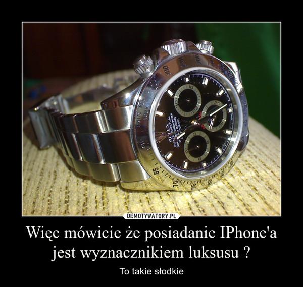 Więc mówicie że posiadanie IPhone'a jest wyznacznikiem luksusu ? – To takie słodkie