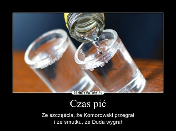 Czas pić – Ze szczęścia, że Komorowski przegrałi ze smutku, że Duda wygrał