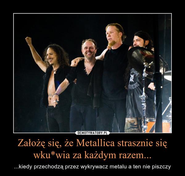 Założę się, że Metallica strasznie się wku*wia za każdym razem... – ...kiedy przechodzą przez wykrywacz metalu a ten nie piszczy