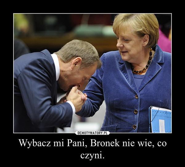 Wybacz mi Pani, Bronek nie wie, co czyni. –