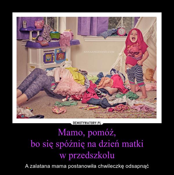 Mamo, pomóż,bo się spóźnię na dzień matkiw przedszkolu – A zalatana mama postanowiła chwileczkę odsapnąć