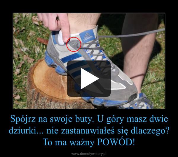 Spójrz na swoje buty. U góry masz dwie dziurki... nie zastanawiałeś się dlaczego? To ma ważny POWÓD! –