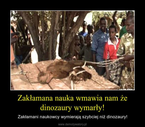 Zakłamana nauka wmawia nam że dinozaury wymarły! – Zakłamani naukowcy wymierają szybciej niż dinozaury!