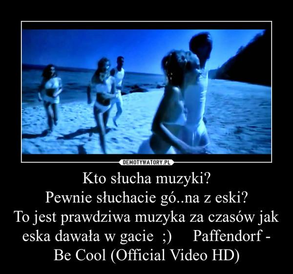 Kto słucha muzyki?Pewnie słuchacie gó..na z eski?To jest prawdziwa muzyka za czasów jak eska dawała w gacie  ;)     Paffendorf - Be Cool (Official Video HD) –