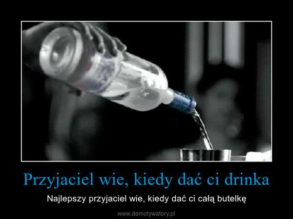 Przyjaciel wie, kiedy dać ci drinka – Najlepszy przyjaciel wie, kiedy dać ci całą butelkę