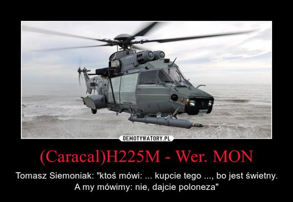 """(Caracal)H225M - Wer. MON – Tomasz Siemoniak: """"ktoś mówi: ... kupcie tego ..., bo jest świetny. A my mówimy: nie, dajcie poloneza"""""""