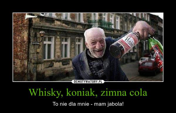 Whisky, koniak, zimna cola – To nie dla mnie - mam jabola!