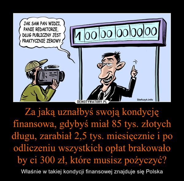 Za jaką uznałbyś swoją kondycję finansowa, gdybyś miał 85 tys. złotych długu, zarabiał 2,5 tys. miesięcznie i po odliczeniu wszystkich opłat brakowało by ci 300 zł, które musisz pożyczyć? – Właśnie w takiej kondycji finansowej znajduje się Polska
