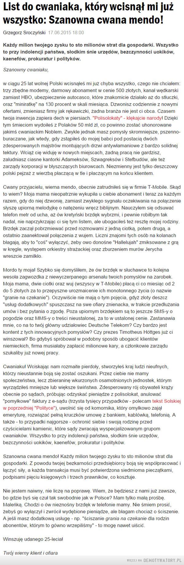 """Odezwa do cwaniaków z wielkich korporacji, którzy wciskają nam gówniane i niepotrzebne usługi – Każdy milion twojego zysku to sto milionów strat dla gospodarki. Wszystko to przy indolencji państwa, słodkim śnie urzędów, bezczynności uokików, kaenefów, prokuratur i polityków.Szanowny cwaniaku,w ciągu 25 lat wolnej Polski wcisnąłeś mi już chyba wszystko, czego nie chciałem: trzy zbędne modemy, darmowy abonament w cenie 500 złotych, kanał wędkarski zamiast HBO, ubezpieczenie autocasco, które znakomicie działało aż do stłuczki, oraz """"miniratkę"""" na 130 procent w skali miesiąca. Dzwonisz codziennie z nowymi ofertami, zmieniasz firmy jak rękawiczki, żadna branża nie jest ci obca. Czasem twoja inwencja zapiera dech w piersiach. """"Polisolokaty"""" - klękajcie narody! Dzięki tym śmieciom wydoiłeś z Polaków 50 mld zł, co powinno zostać uhonorowane jakimś cwaniackim Noblem. Zwykle jednak masz pomysły skromniejsze, pszenno-buraczane, jak wtedy, gdy zstąpiłeś do mojej babci pod postacią dwóch zdesperowanych majstrów montujących drzwi antywłamaniowe z bardzo solidnej tektury. Wciąż cię widuję w nowych miejscach, żadną pracą nie gardzisz, zaludniasz ciasne kantorki Adameksów, Szwagreksów i Stefbudów, ale też zarządy korporacji w błyszczących biurowcach. Niezmienny jest tylko deszczowy polski pejzaż z wierzbą płaczącą w tle i płaczącym na końcu klientem.Cwany przyjacielu, wierna mendo, obecnie zatrudniłeś się w firmie T-Mobile. Skąd to wiem? Moja mama nieopatrznie wykupiła u ciebie abonament i teraz za każdym razem, gdy do niej dzwonię, zamiast zwykłego sygnału oczekiwania na połączenie słyszę upiorną melodyjkę o natężeniu wręcz biblijnym. Nauczyłem się odsuwać telefon metr od ucha, aż ów kretyński brzdęk wybrzmi, i pewnie robiłbym tak nadal, nie naprzykrzając ci się tym listem, ale ubogaciłeś też resztę mojej rodziny. Brzdęk zaczął pobrzmiewać przed rozmowami z jedną ciotką, potem drugą, a ostatnio zaanektował połączenia z wujem. Liczni znajomi tych osób na kolanach błagają, aby to """"co"""
