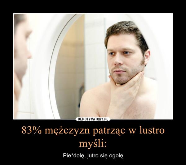 83% mężczyzn patrząc w lustro myśli: – Pie*dolę, jutro się ogolę