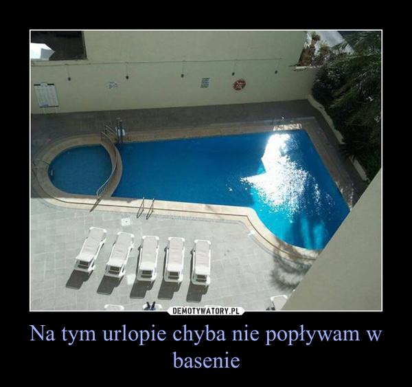 Na tym urlopie chyba nie popływam w basenie –
