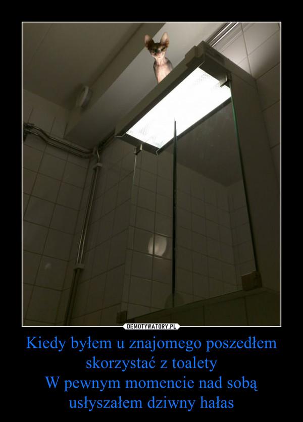 Kiedy byłem u znajomego poszedłem skorzystać z toaletyW pewnym momencie nad sobą usłyszałem dziwny hałas –