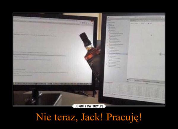 Nie teraz, Jack! Pracuję! –