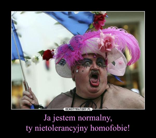 Ja jestem normalny, ty nietolerancyjny homofobie! –