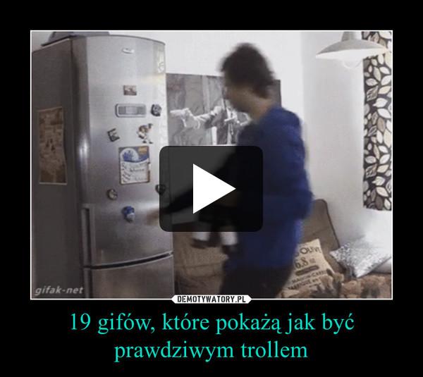 19 gifów, które pokażą jak być prawdziwym trollem –