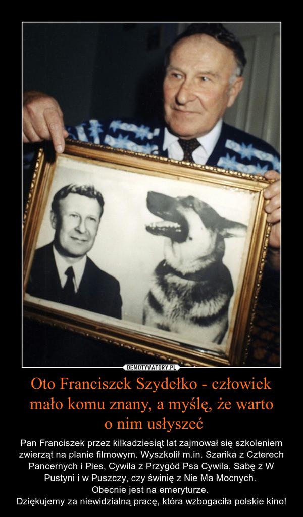 Oto Franciszek Szydełko - człowiek mało komu znany, a myślę, że warto  o nim usłyszeć