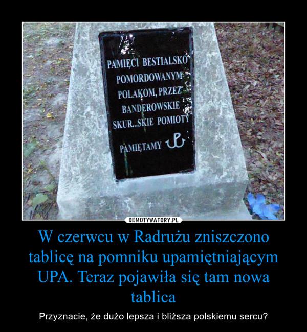 W czerwcu w Radrużu zniszczono tablicę na pomniku upamiętniającym UPA. Teraz pojawiła się tam nowa tablica – Przyznacie, że dużo lepsza i bliższa polskiemu sercu?  Pamięci pomordowanym przez UPA Polakom