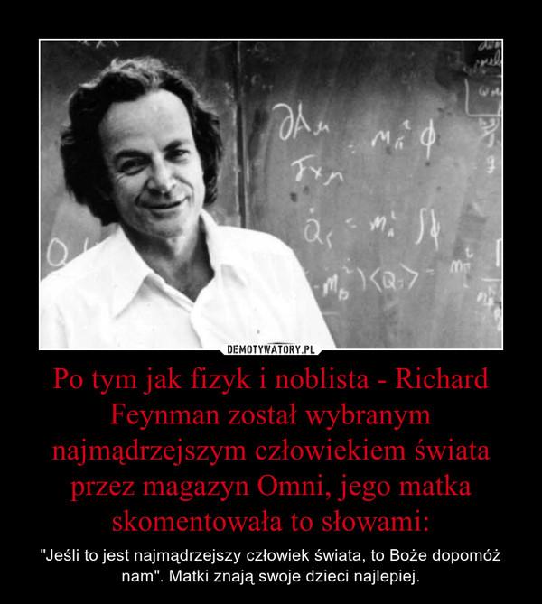 """Po tym jak fizyk i noblista - Richard Feynman został wybranym najmądrzejszym człowiekiem świata przez magazyn Omni, jego matka skomentowała to słowami: – """"Jeśli to jest najmądrzejszy człowiek świata, to Boże dopomóż nam"""". Matki znają swoje dzieci najlepiej."""