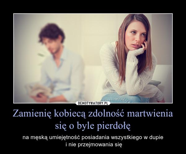 Zamienię kobiecą zdolność martwienia się o byle pierdołę – na męską umiejętność posiadania wszystkiego w dupie i nie przejmowania się