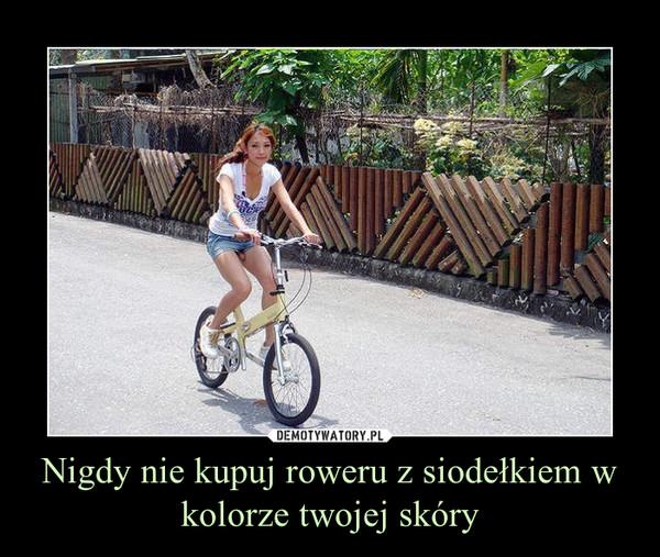Nigdy nie kupuj roweru z siodełkiem w kolorze twojej skóry –