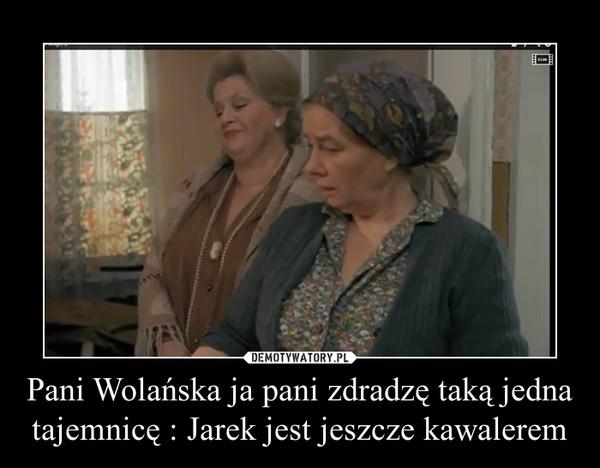 Pani Wolańska ja pani zdradzę taką jedna tajemnicę : Jarek jest jeszcze kawalerem –