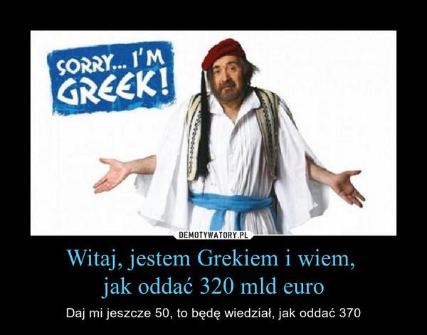 Witaj, jestem Grekiem i wiem, jak oddać 320 mld euro – Daj mi jeszcze 50, to będę wiedział, jak oddać 370