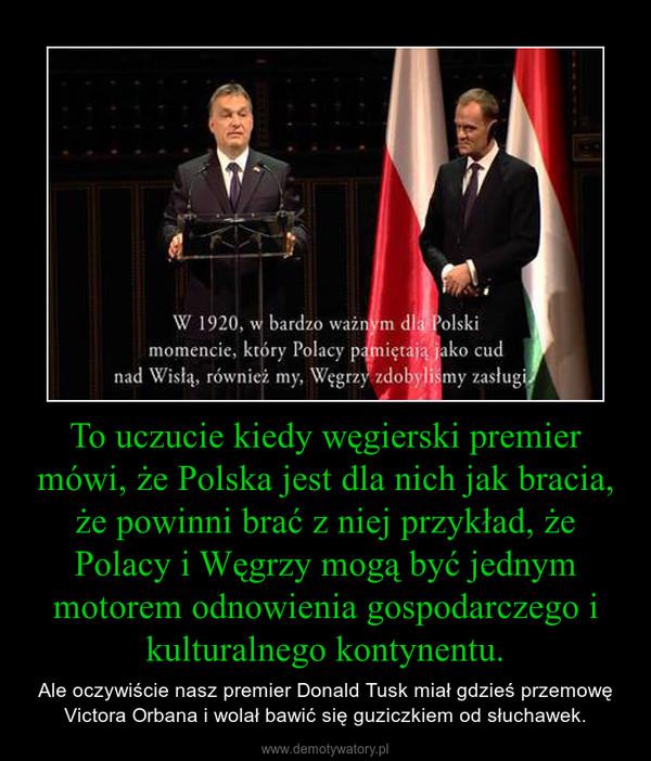 To uczucie kiedy węgierski premier mówi, że Polska jest dla nich jak bracia, że powinni brać z niej przykład, że Polacy i Węgrzy mogą być jednym motorem odnowienia gospodarczego i kulturalnego kontynentu. – Ale oczywiście nasz premier Donald Tusk miał gdzieś przemowę Victora Orbana i wolał bawić się guziczkiem od słuchawek.