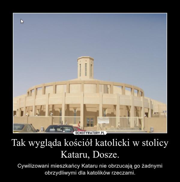 Tak wygląda kościół katolicki w stolicy Kataru, Dosze. – Cywilizowani mieszkańcy Kataru nie obrzucają go żadnymi obrzydliwymi dla katolików rzeczami.