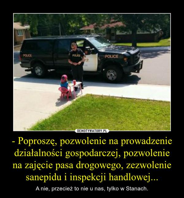 - Poproszę, pozwolenie na prowadzenie działalności gospodarczej, pozwolenie na zajęcie pasa drogowego, zezwolenie sanepidu i inspekcji handlowej... – A nie, przecież to nie u nas, tylko w Stanach.