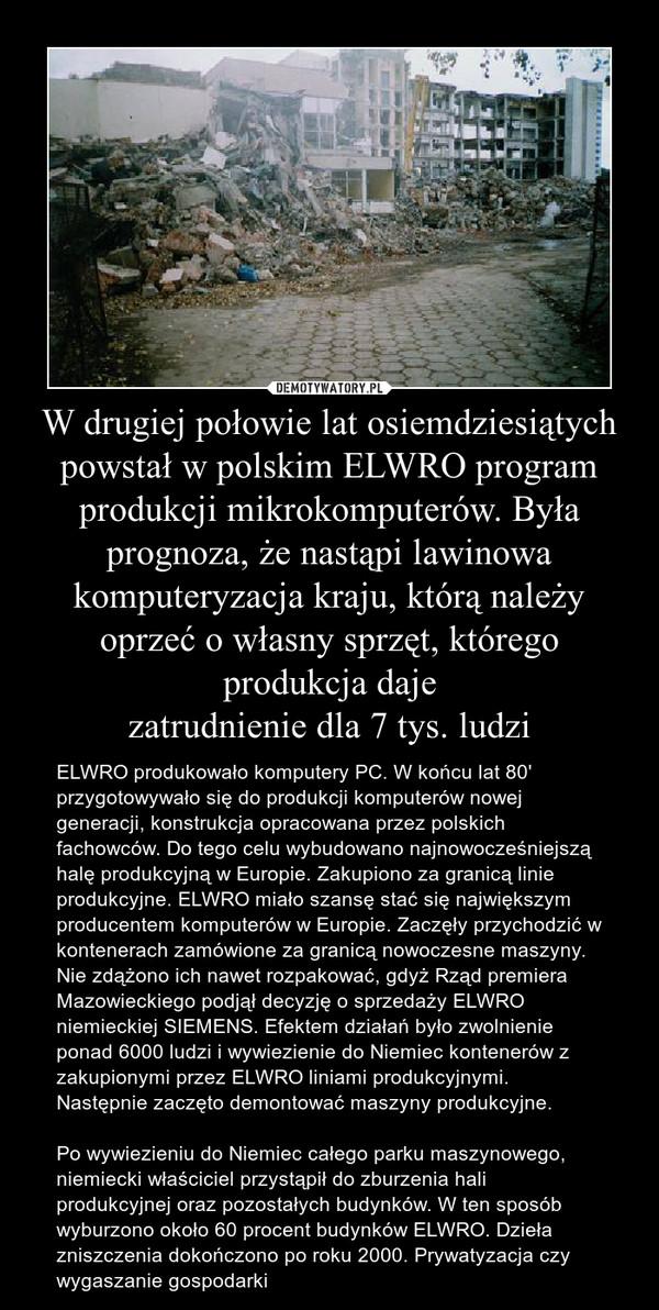 W drugiej połowie lat osiemdziesiątych powstał w polskim ELWRO program produkcji mikrokomputerów. Była prognoza, że nastąpi lawinowa komputeryzacja kraju, którą należy oprzeć o własny sprzęt, którego produkcja dajezatrudnienie dla 7 tys. ludzi – ELWRO produkowało komputery PC. W końcu lat 80' przygotowywało się do produkcji komputerów nowej generacji, konstrukcja opracowana przez polskich fachowców. Do tego celu wybudowano najnowocześniejszą halę produkcyjną w Europie. Zakupiono za granicą linie produkcyjne. ELWRO miało szansę stać się największym producentem komputerów w Europie. Zaczęły przychodzić w kontenerach zamówione za granicą nowoczesne maszyny. Nie zdążono ich nawet rozpakować, gdyż Rząd premiera Mazowieckiego podjął decyzję o sprzedaży ELWRO niemieckiej SIEMENS. Efektem działań było zwolnienie ponad 6000 ludzi i wywiezienie do Niemiec kontenerów z zakupionymi przez ELWRO liniami produkcyjnymi. Następnie zaczęto demontować maszyny produkcyjne.Po wywiezieniu do Niemiec całego parku maszynowego, niemiecki właściciel przystąpił do zburzenia hali produkcyjnej oraz pozostałych budynków. W ten sposób wyburzono około 60 procent budynków ELWRO. Dzieła zniszczenia dokończono po roku 2000. Prywatyzacja czy wygaszanie gospodarki