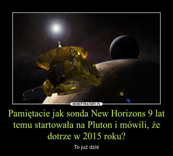 Pamiętacie jak sonda New Horizons 9 lat temu startowała na Pluton i mówili, że dotrze w 2015 roku? – To już dziś