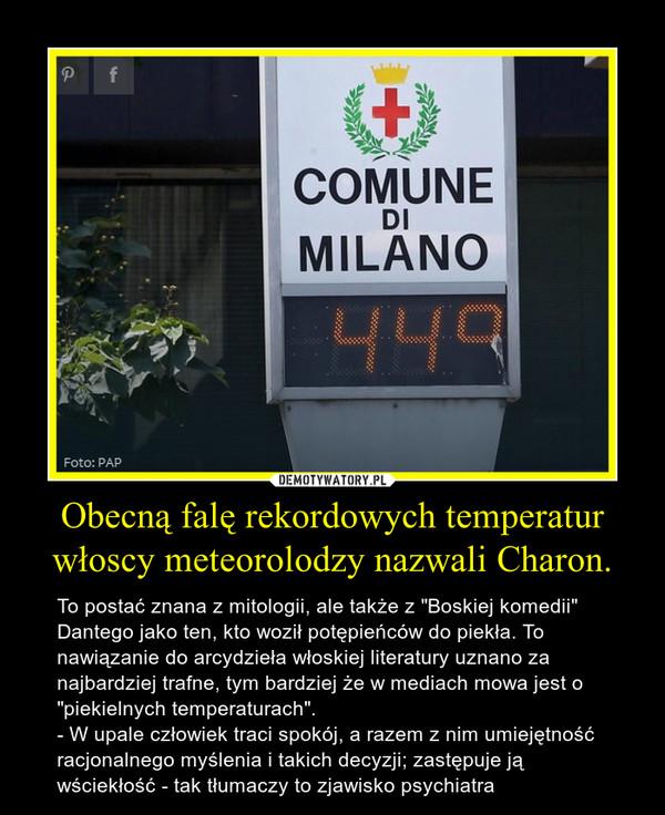 """Obecną falę rekordowych temperatur włoscy meteorolodzy nazwali Charon. – To postać znana z mitologii, ale także z """"Boskiej komedii"""" Dantego jako ten, kto woził potępieńców do piekła. To nawiązanie do arcydzieła włoskiej literatury uznano za najbardziej trafne, tym bardziej że w mediach mowa jest o """"piekielnych temperaturach"""".- W upale człowiek traci spokój, a razem z nim umiejętność racjonalnego myślenia i takich decyzji; zastępuje ją wściekłość - tak tłumaczy to zjawisko psychiatra"""