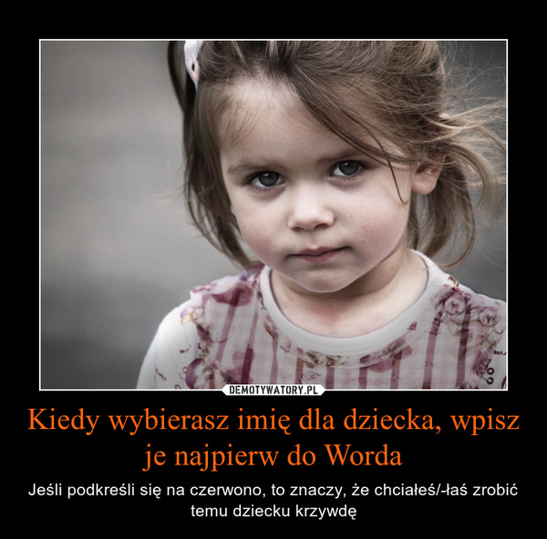 Kiedy wybierasz imię dla dziecka, wpisz je najpierw do Worda – Jeśli podkreśli się na czerwono, to znaczy, że chciałeś/-łaś zrobić temu dziecku krzywdę