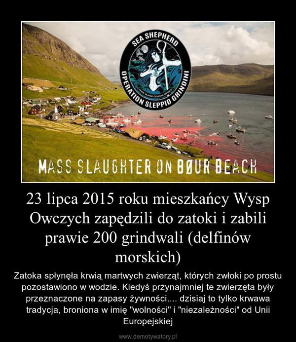 """23 lipca 2015 roku mieszkańcy Wysp Owczych zapędzili do zatoki i zabili prawie 200 grindwali (delfinów morskich) – Zatoka spłynęła krwią martwych zwierząt, których zwłoki po prostu pozostawiono w wodzie. Kiedyś przynajmniej te zwierzęta były przeznaczone na zapasy żywności.... dzisiaj to tylko krwawa tradycja, broniona w imię """"wolności"""" i """"niezależności"""" od Unii Europejskiej"""