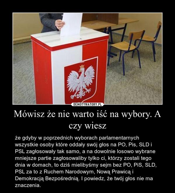 Mówisz że nie warto iść na wybory. A czy wiesz – że gdyby w poprzednich wyborach parlamentarnych wszystkie osoby które oddały swój głos na PO, Pis, SLD i PSL zagłosowały tak samo, a na dowolnie losowo wybrane mniejsze partie zagłosowaliby tylko ci, którzy zostali tego dnia w domach, to dziś mielibyśmy sejm bez PO, PiS, SLD, PSL za to z Ruchem Narodowym, Nową Prawicą i Demokracją Bezpośrednią. I powiedz, że twój głos nie ma znaczenia.