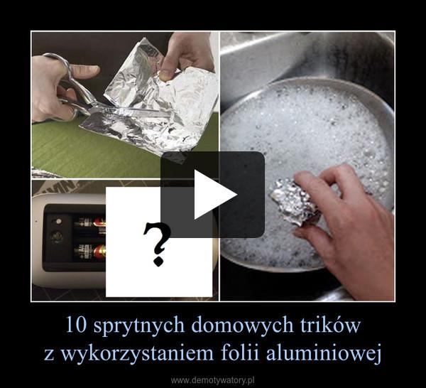 10 sprytnych domowych trikówz wykorzystaniem folii aluminiowej –
