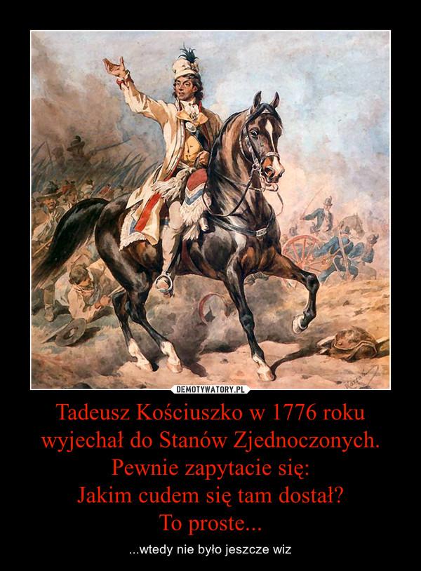 Tadeusz Kościuszko w 1776 roku wyjechał do Stanów Zjednoczonych. Pewnie zapytacie się:Jakim cudem się tam dostał?To proste... – ...wtedy nie było jeszcze wiz