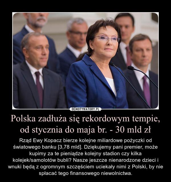 Polska zadłuża się rekordowym tempie, od stycznia do maja br. - 30 mld zł – Rząd Ewy Kopacz bierze kolejne miliardowe pożyczki od światowego banku [3,78 mld]. Dziękujemy pani premier, może kupimy za te pieniądze kolejny stadion czy kilka kolejek/samolotów bubli? Nasze jeszcze nienarodzone dzieci i wnuki będą z ogromnym szczęściem uciekały nimi z Polski, by nie spłacać tego finansowego niewolnictwa.