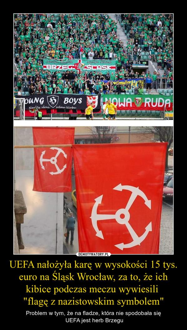 """UEFA nałożyła karę w wysokości 15 tys. euro na Śląsk Wrocław, za to, że ich kibice podczas meczu wywiesili """"flagę z nazistowskim symbolem"""" – Problem w tym, że na fladze, która nie spodobała się UEFA jest herb Brzegu"""